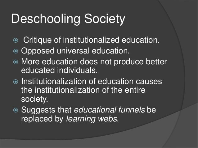 deschooling society Illich talks about his 13 year friendship with reimer to whom he ascribes his interest in public education reimer published his thoughts seperately in a book entitled school is dead reimer.