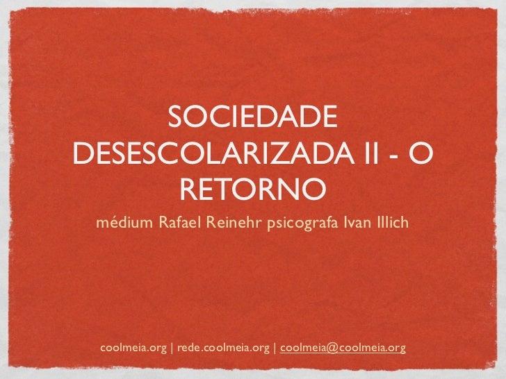 SOCIEDADEDESESCOLARIZADA II - O      RETORNO médium Rafael Reinehr psicografa Ivan Illich coolmeia.org | rede.coolmeia.org...