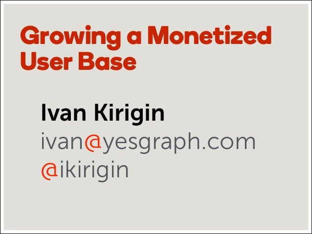 Growing a Monetized User Base Ivan Kirigin ivan@yesgraph.com @ikirigin