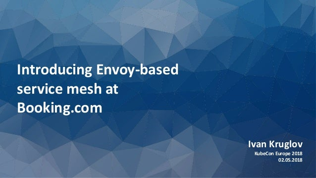 Introducing Envoy-based service mesh at Booking.com Ivan Kruglov KubeCon Europe 2018 02.05.2018