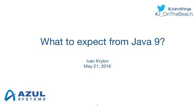 What to expect from Java 9? Ivan Krylov  May 21, 2016 1 @JohnWings #J_OnTheBeach