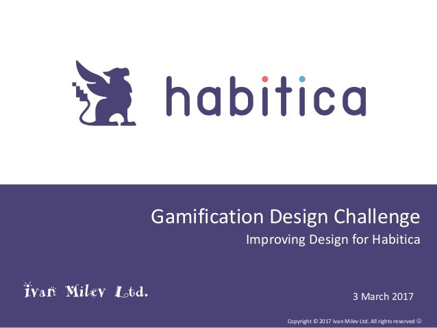 Gamification Design Challenge Improving Design for Habitica Copyright © 2017 Ivan Milev Ltd. All rights reserved  3 March...