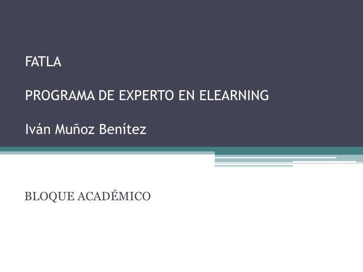 FATLAPROGRAMA DE EXPERTO EN ELEARNINGIván Muñoz Benítez<br />BLOQUE ACADÉMICO<br />