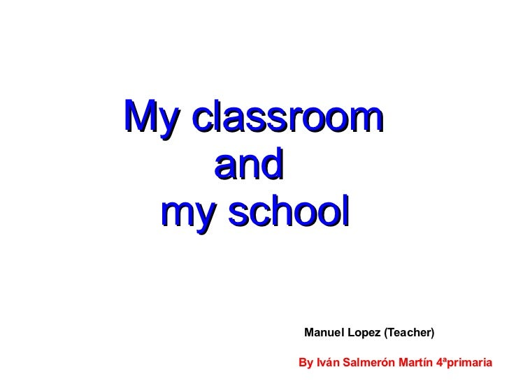 My classroom    and my school         Manuel Lopez (Teacher)        By Iván Salmerón Martín 4ªprimaria