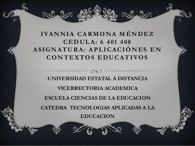 IVANNIA CARMONA MÉNDEZ CEDULA: 6 401 408 ASIGNATURA: APLICACIÓNES EN CONTEXTOS EDUCATIVOS UNIVERSIDAD ESTATAL A DISTANCIA ...