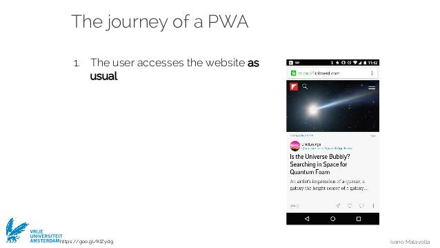 Ivano Malavolta VRIJE UNIVERSITEIT AMSTERDAM The journey of a PWA 1. The user accesses the website as usual https://goo.gl...