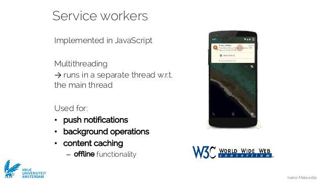 Ivano Malavolta VRIJE UNIVERSITEIT AMSTERDAM Service workers Implemented in JavaScript Multithreading → runs in a separate...
