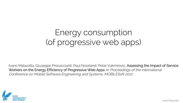 Ivano Malavolta VRIJE UNIVERSITEIT AMSTERDAM Energy consumption (of progressive web apps) Ivano Malavolta, Giuseppe Procac...