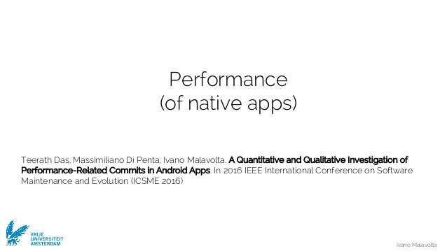 Ivano Malavolta VRIJE UNIVERSITEIT AMSTERDAM Performance (of native apps) Teerath Das, Massimiliano Di Penta, Ivano Malavo...