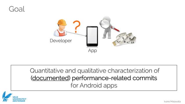 Ivano Malavolta VRIJE UNIVERSITEIT AMSTERDAM Goal Quantitative and qualitative characterization of (documented) performanc...