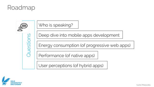 Ivano Malavolta VRIJE UNIVERSITEIT AMSTERDAM Roadmap Questions Deep dive into mobile apps development Who is speaking? Ene...