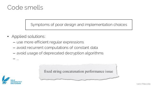 Ivano Malavolta VRIJE UNIVERSITEIT AMSTERDAM Code smells • Applied solutions: – use more efficient regular expressions – a...