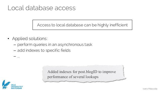 Ivano Malavolta VRIJE UNIVERSITEIT AMSTERDAM Local database access • Applied solutions: – perform queries in an asynchrono...