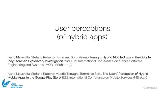 Ivano Malavolta VRIJE UNIVERSITEIT AMSTERDAM User perceptions (of hybrid apps) Ivano Malavolta, Stefano Ruberto, Tommaso S...