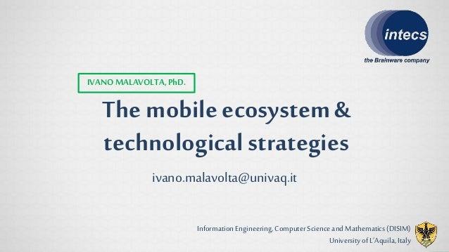 The mobile ecosystem&technologicalstrategiesIVANO MALAVOLTA,PhD.ivano.malavolta@univaq.itInformation Engineering, Computer...