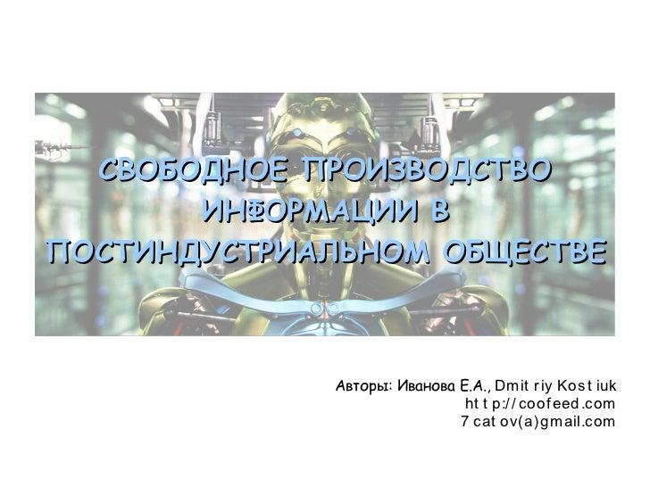 СВОБОДНОЕ ПРОИЗВОДСТВО       ИНФОРМАЦИИ ВПОСТИНДУСТРИАЛЬНОМ ОБЩЕСТВЕ             Авторы: Иванова Е.А., Dm it r iy Kos t iu...