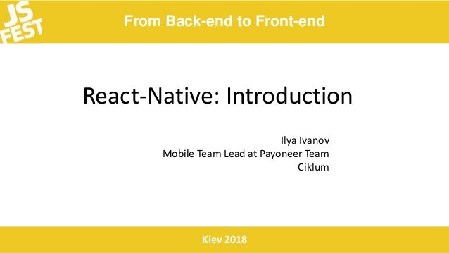 From Back-end to Front-end Kiev 2018 React-Native: Introduction Ilya Ivanov Mobile Team Lead at Payoneer Team Ciklum