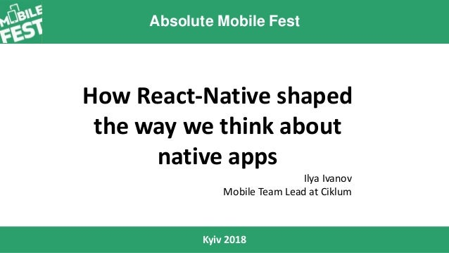Absolute Mobile Fest Kyiv 2018 How React-Native shaped the way we think about native apps Ilya Ivanov Mobile Team Lead at ...