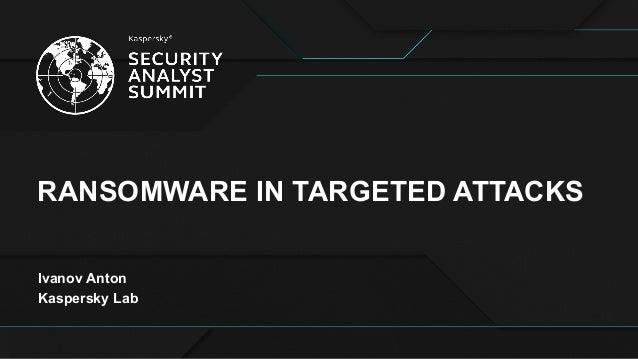 RANSOMWARE IN TARGETED ATTACKS Ivanov Anton Kaspersky Lab