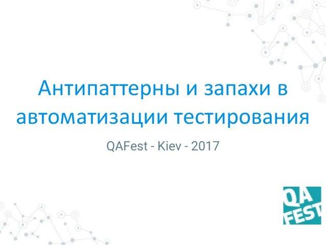 Антипаттерны и запахи в автоматизации тестирования QAFest - Kiev - 2017
