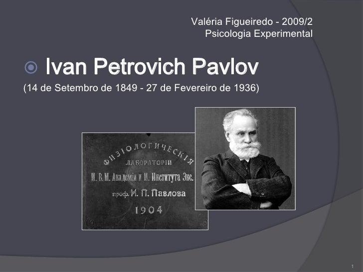 Valéria Figueiredo - 2009/2Psicologia Experimental<br /> Ivan Petrovich Pavlov<br />(14 de Setembro de 1849 - 27 de Fevere...