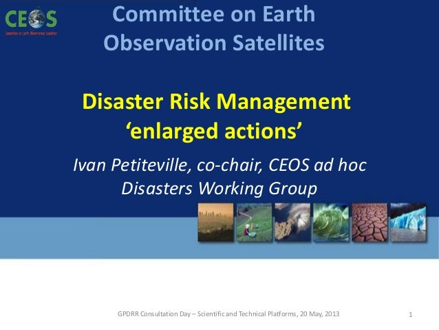 GPDRR Consultation Day – Scientific and Technical Platforms, 20 May, 2013Committee on EarthObservation SatellitesDisaster ...