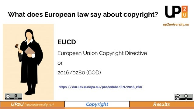 UP2U (up2university.eu) Copyright Results What does European law say about copyright? EUCD European Union Copyright Direct...