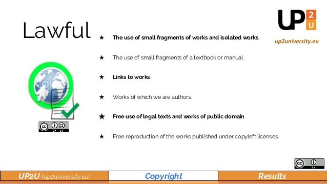 UP2U (up2university.eu) Copyright Results Lawful ★ The use of small fragments of works and isolated works. ★ The use of sm...