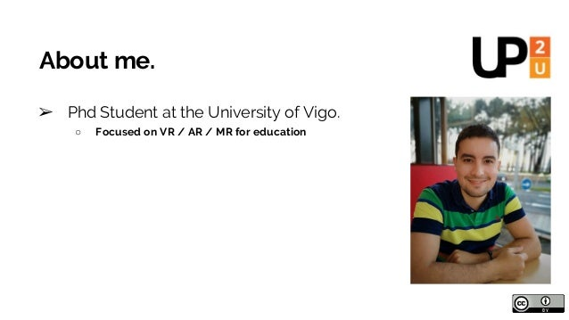 About me. ➢ Phd Student at the University of Vigo. ○ Focused on VR / AR / MR for education