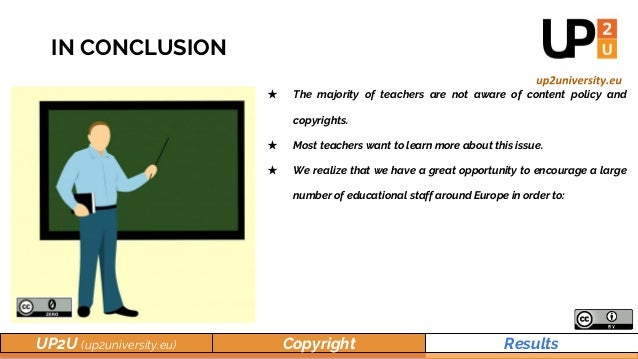 UP2U (up2university.eu) Copyright Results IN CONCLUSION ★ The majority of teachers are not aware of content policy and cop...