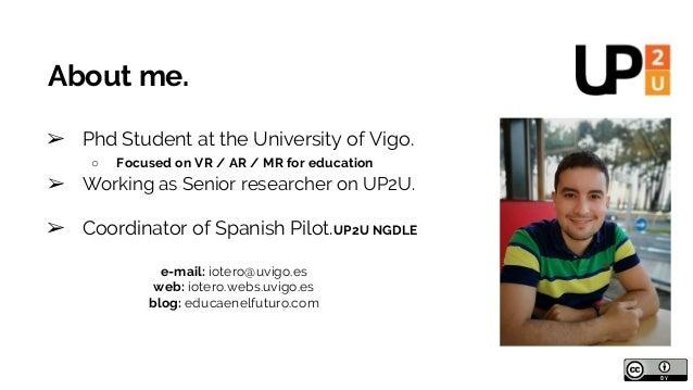 About me. ➢ Phd Student at the University of Vigo. ○ Focused on VR / AR / MR for education ➢ Working as Senior researcher ...