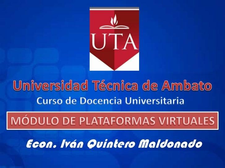 Universidad Técnica de Ambato<br />Curso de Docencia Universitaria<br />MÓDULO DE PLATAFORMAS VIRTUALES<br />Econ. Iván Qu...