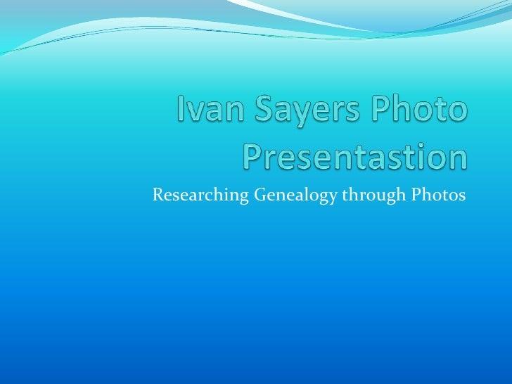 Ivan Sayers Photo Presentastion<br />Researching Genealogy through Photos<br />