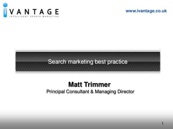 1<br />www.ivantage.co.uk<br />Search marketing best practice<br />Matt Trimmer<br />Principal Consultant & Managing Direc...