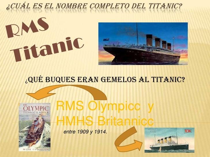 ¿CUÁL ES EL NOMBRE COMPLETO DEL TITANIC?    ¿Qué   buques eran gemelos al Titanic?             RMS Olympicc y             ...