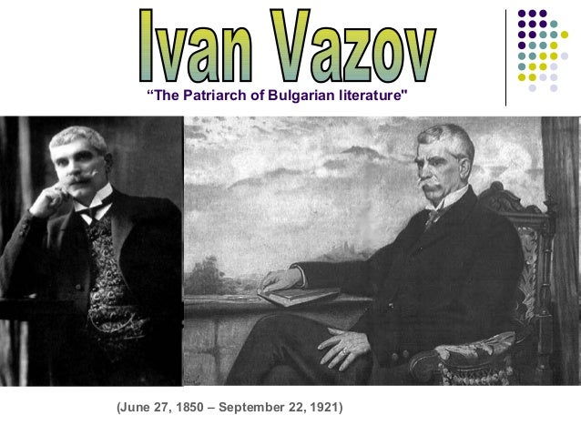"(June 27, 1850 – September 22, 1921)""The Patriarch of Bulgarian literature"""