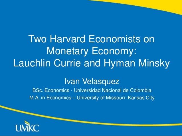 Two Harvard Economists on Monetary Economy: Lauchlin Currie and Hyman Minsky Ivan Velasquez BSc. Economics - Universidad N...