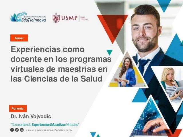 Experiencias como docente en los programas virtuales de maestrías en las Ciencias de la Salud Dr. Iván Vojvodic Tema: Pone...