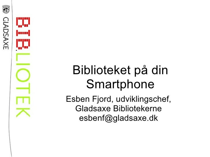 Biblioteket på din   SmartphoneEsben Fjord, udviklingschef,  Gladsaxe Bibliotekerne   esbenf@gladsaxe.dk