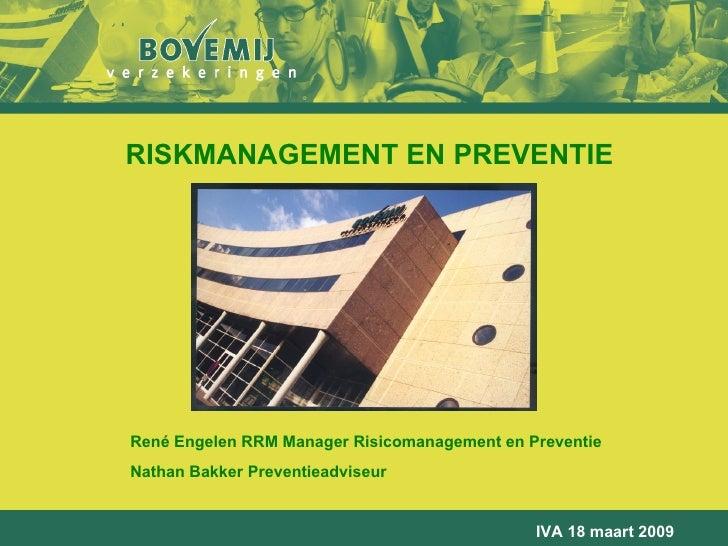 RISKMANAGEMENT EN PREVENTIE René Engelen RRM Manager Risicomanagement en Preventie Nathan Bakker Preventieadviseur IVA 18 ...