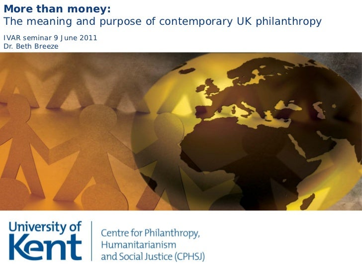 More than money:The meaning and purpose of contemporary UK philanthropyIVAR seminar 9 June 2011Dr. Beth Breeze