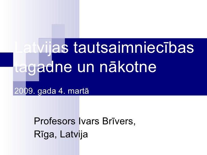 Latvijas tautsaimniecības tagadne un nākotne  2009. gada 4. martā Profesor s  Ivars Brīvers, Rīga, Latvi j a