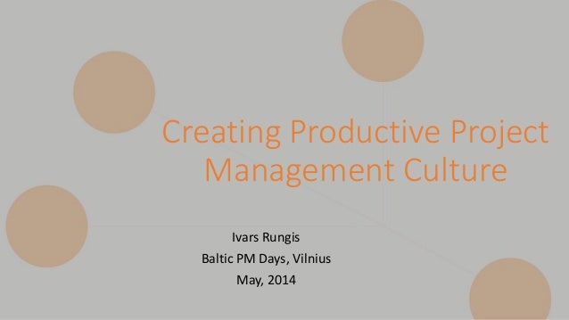 Creating Productive Project Management Culture Ivars Rungis Baltic PM Days, Vilnius May, 2014