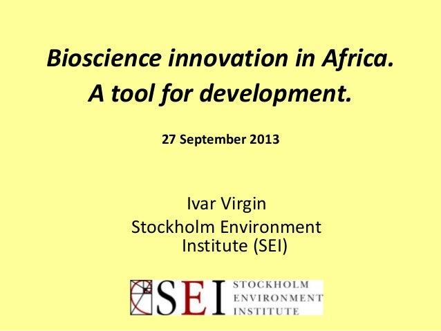 Bioscience innovation in Africa. A tool for development. 27 September 2013 Ivar Virgin Stockholm Environment Institute (SE...