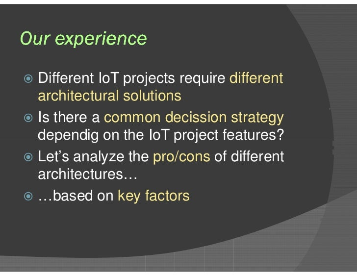 Our experience <ul><li>Different IoT projects require  different architectural solutions </li></ul><ul><li>Is there a  com...