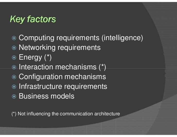 Key factors <ul><li>Computing requirements (intelligence) </li></ul><ul><li>Networking requirements </li></ul><ul><li>Ener...