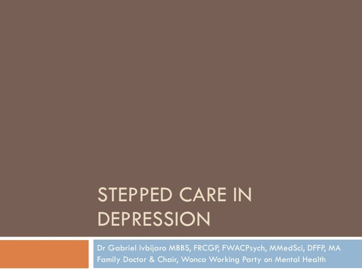STEPPED CARE IN DEPRESSION Dr Gabriel Ivbijaro MBBS, FRCGP, FWACPsych, MMedSci, DFFP, MA  Family Doctor & Chair, Wonca Wor...
