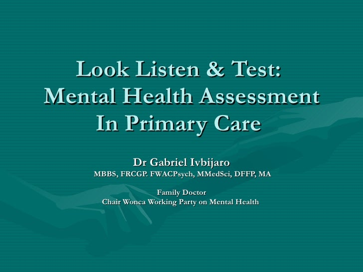 Look Listen & Test:  Mental Health Assessment In Primary Care  Dr Gabriel Ivbijaro MBBS, FRCGP. FWACPsych, MMedSci, DFFP, ...