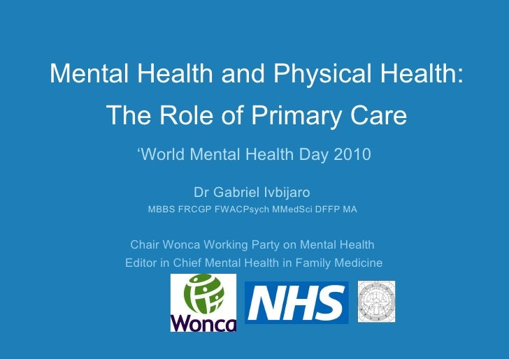 Mental Health and Physical Health: The Role of Primary Care ' World Mental Health Day 2010 Dr Gabriel Ivbijaro  MBBS FRCGP...