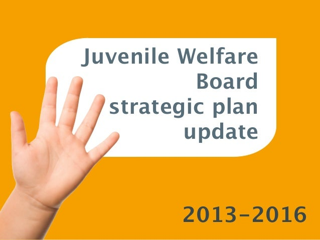 Juvenile Welfare          Board  strategic plan         update         2013-2016
